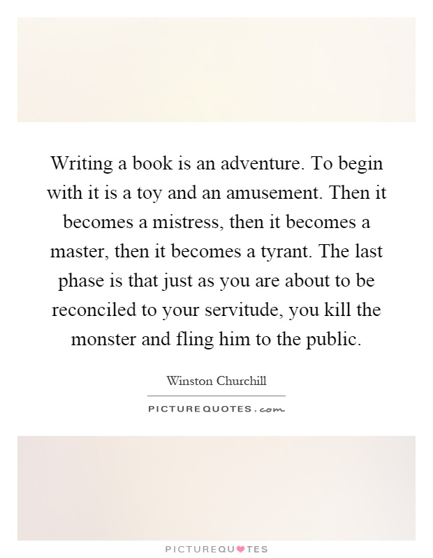 Writing a book is an adventure. To begin with it is a toy and an amusement. Then it becomes a mistress, then it becomes a master, then it becomes a tyrant. The last phase is that just as you are about to be reconciled to your servitude, you kill the monster and fling him to the public Picture Quote #1