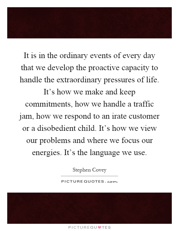 It is in the ordinary events of every day that we develop the proactive capacity to handle the extraordinary pressures of life. It's how we make and keep commitments, how we handle a traffic jam, how we respond to an irate customer or a disobedient child. It's how we view our problems and where we focus our energies. It's the language we use Picture Quote #1