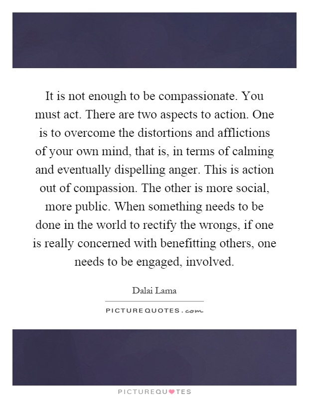 It is not enough to be compassionate. You must act. There are two aspects to action. One is to overcome the distortions and afflictions of your own mind, that is, in terms of calming and eventually dispelling anger. This is action out of compassion. The other is more social, more public. When something needs to be done in the world to rectify the wrongs, if one is really concerned with benefitting others, one needs to be engaged, involved Picture Quote #1
