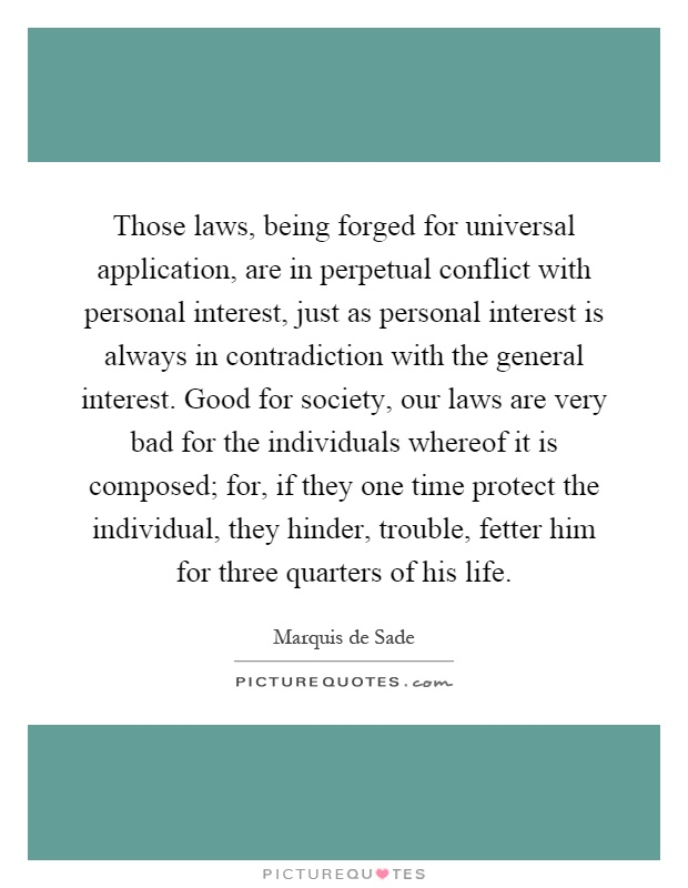 Those laws, being forged for universal application, are in perpetual conflict with personal interest, just as personal interest is always in contradiction with the general interest. Good for society, our laws are very bad for the individuals whereof it is composed; for, if they one time protect the individual, they hinder, trouble, fetter him for three quarters of his life Picture Quote #1