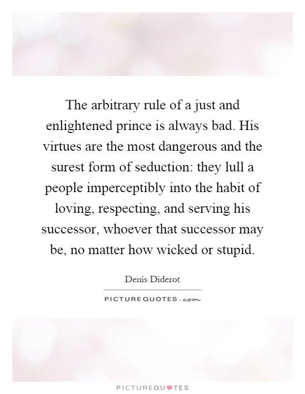 The arbitrary rule of a just and enlightened prince is always bad. His virtues are the most dangerous and the surest form of seduction: they lull a people imperceptibly into the habit of loving, respecting, and serving his successor, whoever that successor may be, no matter how wicked or stupid Picture Quote #1