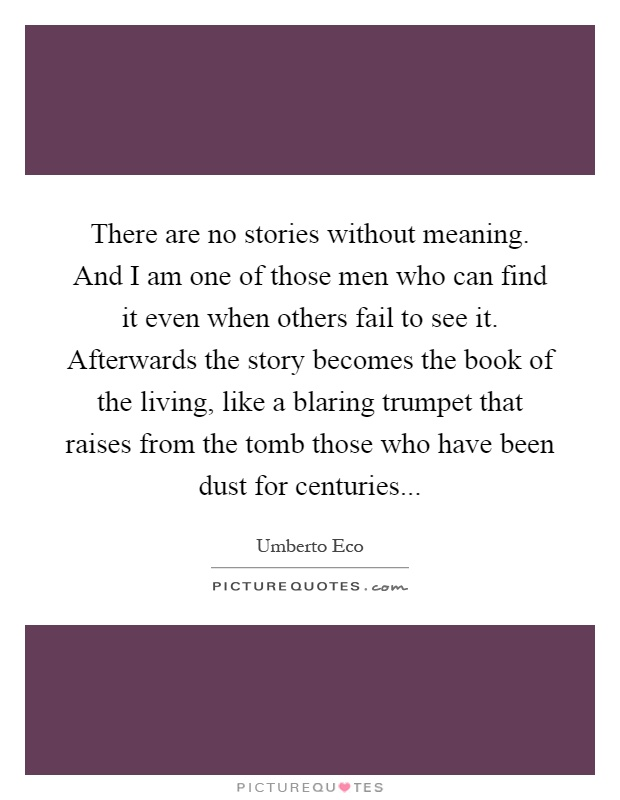 There are no stories without meaning. And I am one of those men who can find it even when others fail to see it. Afterwards the story becomes the book of the living, like a blaring trumpet that raises from the tomb those who have been dust for centuries Picture Quote #1