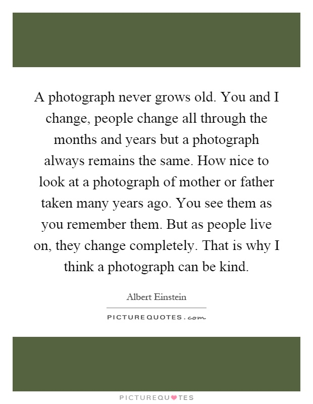 A photograph never grows old. You and I change, people change all through the months and years but a photograph always remains the same. How nice to look at a photograph of mother or father taken many years ago. You see them as you remember them. But as people live on, they change completely. That is why I think a photograph can be kind Picture Quote #1