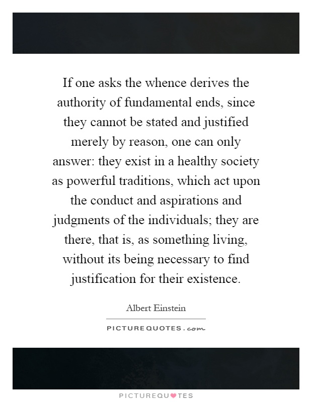 If one asks the whence derives the authority of fundamental ends, since they cannot be stated and justified merely by reason, one can only answer: they exist in a healthy society as powerful traditions, which act upon the conduct and aspirations and judgments of the individuals; they are there, that is, as something living, without its being necessary to find justification for their existence Picture Quote #1