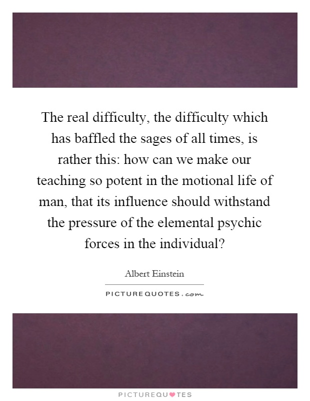 The real difficulty, the difficulty which has baffled the sages of all times, is rather this: how can we make our teaching so potent in the motional life of man, that its influence should withstand the pressure of the elemental psychic forces in the individual? Picture Quote #1