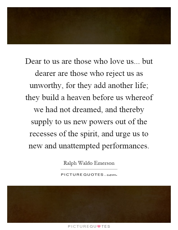 Dear to us are those who love us... but dearer are those who reject us as unworthy, for they add another life; they build a heaven before us whereof we had not dreamed, and thereby supply to us new powers out of the recesses of the spirit, and urge us to new and unattempted performances Picture Quote #1