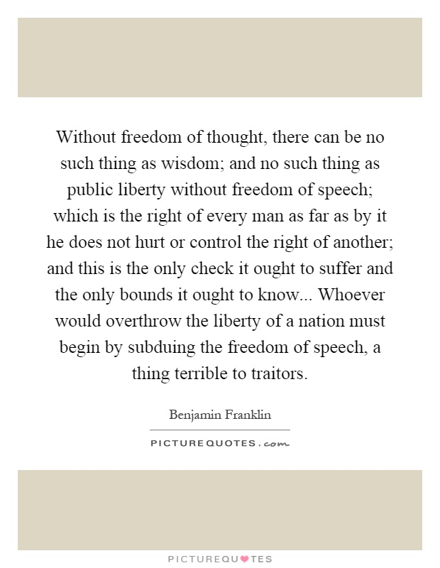 Without freedom of thought, there can be no such thing as wisdom; and no such thing as public liberty without freedom of speech; which is the right of every man as far as by it he does not hurt or control the right of another; and this is the only check it ought to suffer and the only bounds it ought to know... Whoever would overthrow the liberty of a nation must begin by subduing the freedom of speech, a thing terrible to traitors Picture Quote #1