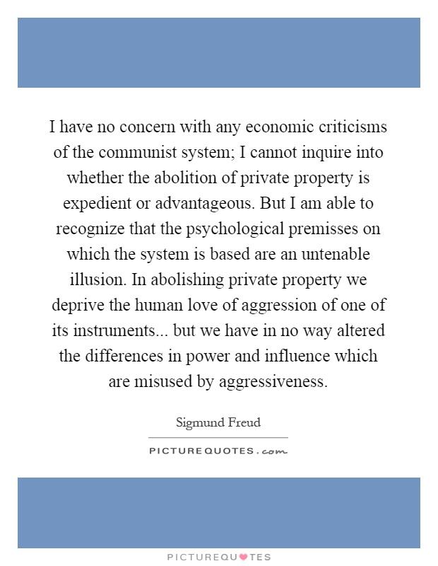 I have no concern with any economic criticisms of the communist system; I cannot inquire into whether the abolition of private property is expedient or advantageous. But I am able to recognize that the psychological premisses on which the system is based are an untenable illusion. In abolishing private property we deprive the human love of aggression of one of its instruments... but we have in no way altered the differences in power and influence which are misused by aggressiveness Picture Quote #1