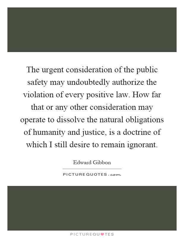 The urgent consideration of the public safety may undoubtedly authorize the violation of every positive law. How far that or any other consideration may operate to dissolve the natural obligations of humanity and justice, is a doctrine of which I still desire to remain ignorant Picture Quote #1