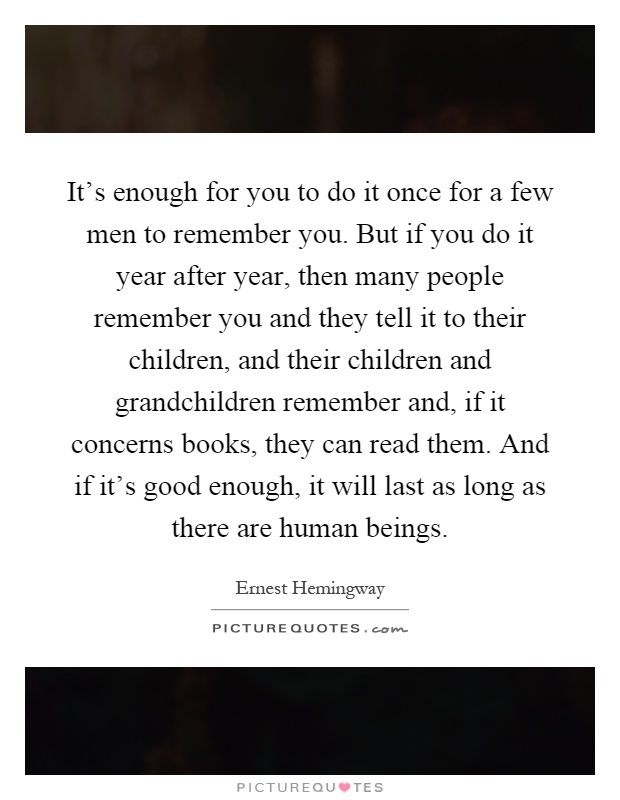 It's enough for you to do it once for a few men to remember you. But if you do it year after year, then many people remember you and they tell it to their children, and their children and grandchildren remember and, if it concerns books, they can read them. And if it's good enough, it will last as long as there are human beings Picture Quote #1