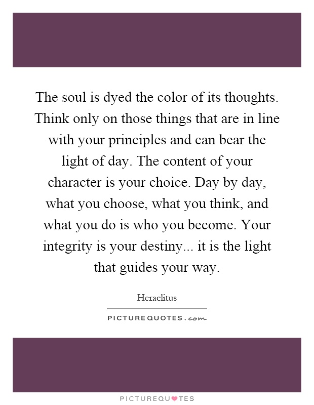 The soul is dyed the color of its thoughts. Think only on those things that are in line with your principles and can bear the light of day. The content of your character is your choice. Day by day, what you choose, what you think, and what you do is who you become. Your integrity is your destiny... it is the light that guides your way Picture Quote #1
