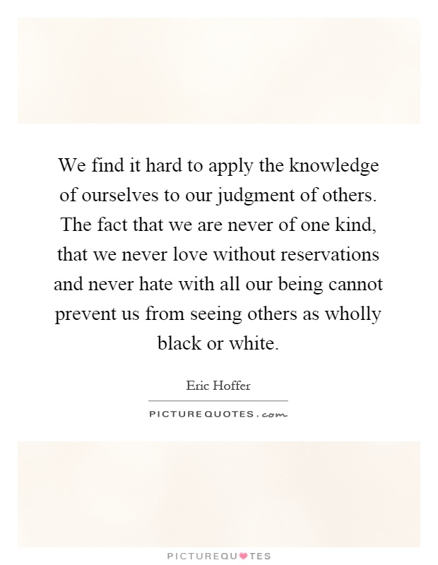 We find it hard to apply the knowledge of ourselves to our judgment of others. The fact that we are never of one kind, that we never love without reservations and never hate with all our being cannot prevent us from seeing others as wholly black or white Picture Quote #1