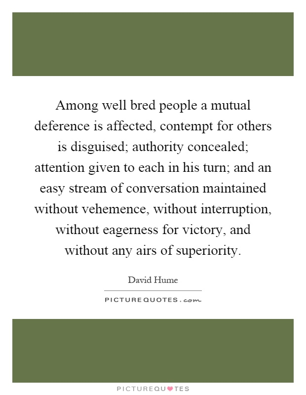 Among well bred people a mutual deference is affected, contempt for others is disguised; authority concealed; attention given to each in his turn; and an easy stream of conversation maintained without vehemence, without interruption, without eagerness for victory, and without any airs of superiority Picture Quote #1