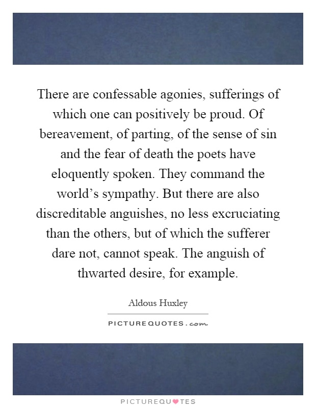 There are confessable agonies, sufferings of which one can positively be proud. Of bereavement, of parting, of the sense of sin and the fear of death the poets have eloquently spoken. They command the world's sympathy. But there are also discreditable anguishes, no less excruciating than the others, but of which the sufferer dare not, cannot speak. The anguish of thwarted desire, for example Picture Quote #1