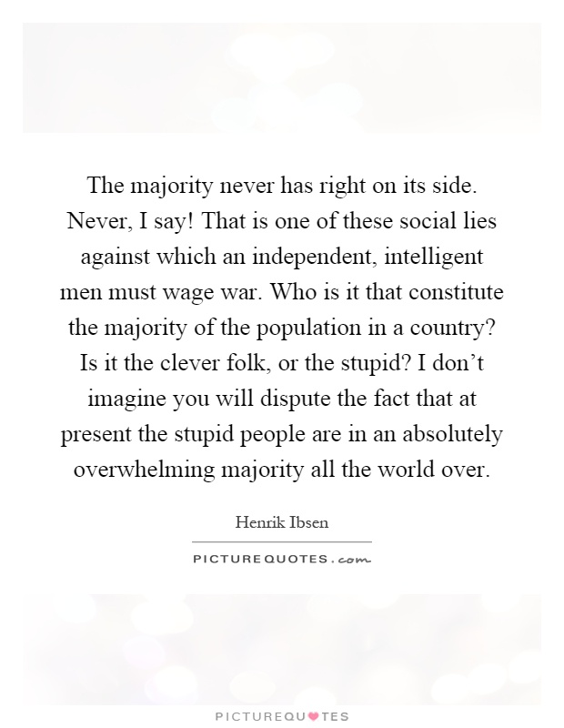 The majority never has right on its side. Never, I say! That is one of these social lies against which an independent, intelligent men must wage war. Who is it that constitute the majority of the population in a country? Is it the clever folk, or the stupid? I don't imagine you will dispute the fact that at present the stupid people are in an absolutely overwhelming majority all the world over Picture Quote #1