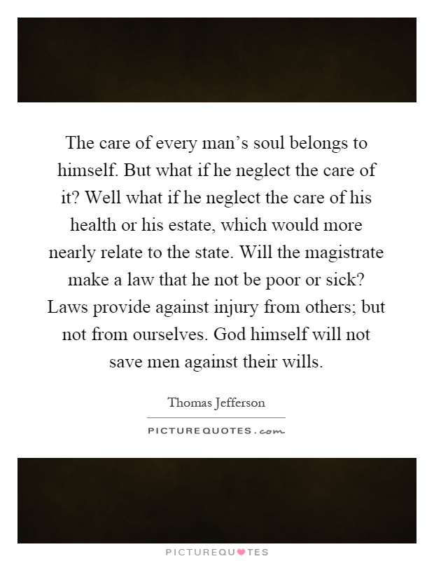 The care of every man's soul belongs to himself. But what if he neglect the care of it? Well what if he neglect the care of his health or his estate, which would more nearly relate to the state. Will the magistrate make a law that he not be poor or sick? Laws provide against injury from others; but not from ourselves. God himself will not save men against their wills Picture Quote #1