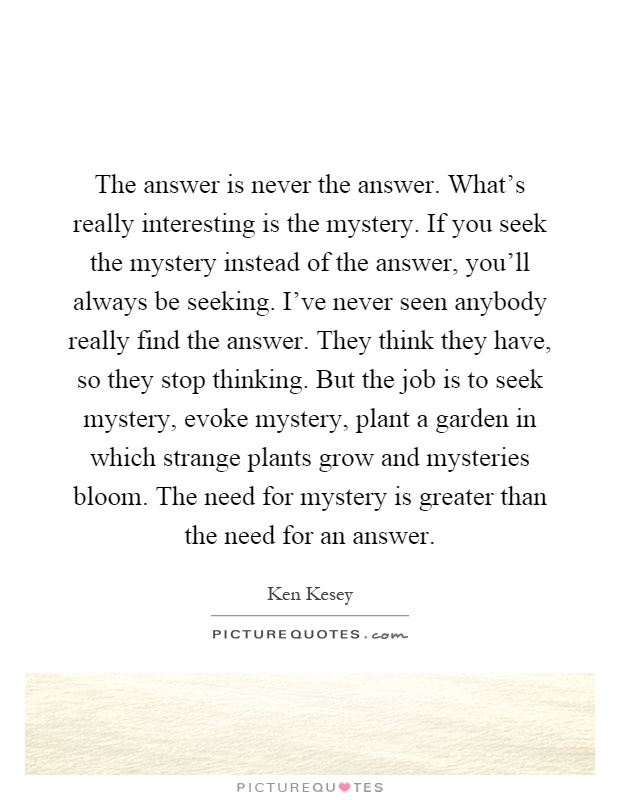 The answer is never the answer. What's really interesting is the mystery. If you seek the mystery instead of the answer, you'll always be seeking. I've never seen anybody really find the answer. They think they have, so they stop thinking. But the job is to seek mystery, evoke mystery, plant a garden in which strange plants grow and mysteries bloom. The need for mystery is greater than the need for an answer Picture Quote #1