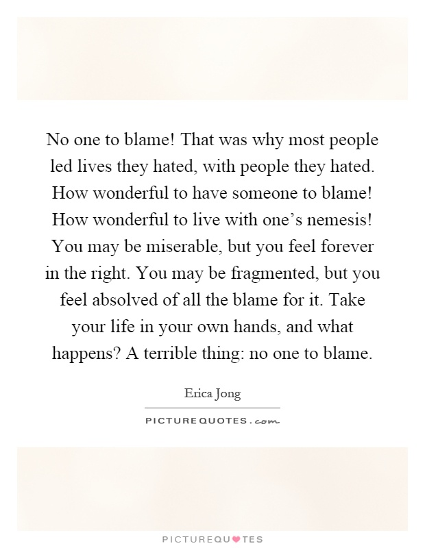 No one to blame! That was why most people led lives they hated, with people they hated. How wonderful to have someone to blame! How wonderful to live with one's nemesis! You may be miserable, but you feel forever in the right. You may be fragmented, but you feel absolved of all the blame for it. Take your life in your own hands, and what happens? A terrible thing: no one to blame Picture Quote #1