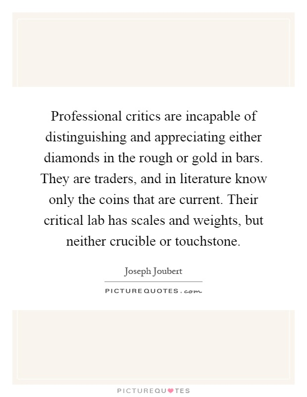 Professional critics are incapable of distinguishing and appreciating either diamonds in the rough or gold in bars. They are traders, and in literature know only the coins that are current. Their critical lab has scales and weights, but neither crucible or touchstone Picture Quote #1