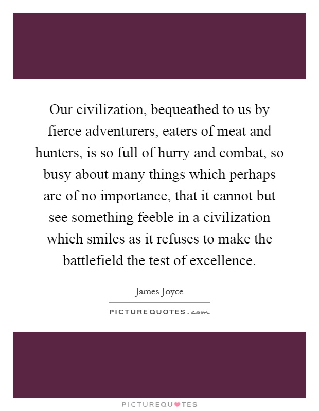 Our civilization, bequeathed to us by fierce adventurers, eaters of meat and hunters, is so full of hurry and combat, so busy about many things which perhaps are of no importance, that it cannot but see something feeble in a civilization which smiles as it refuses to make the battlefield the test of excellence Picture Quote #1