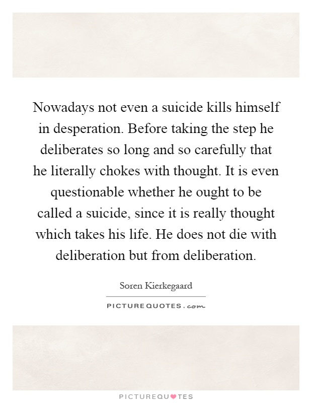 Nowadays not even a suicide kills himself in desperation. Before taking the step he deliberates so long and so carefully that he literally chokes with thought. It is even questionable whether he ought to be called a suicide, since it is really thought which takes his life. He does not die with deliberation but from deliberation Picture Quote #1