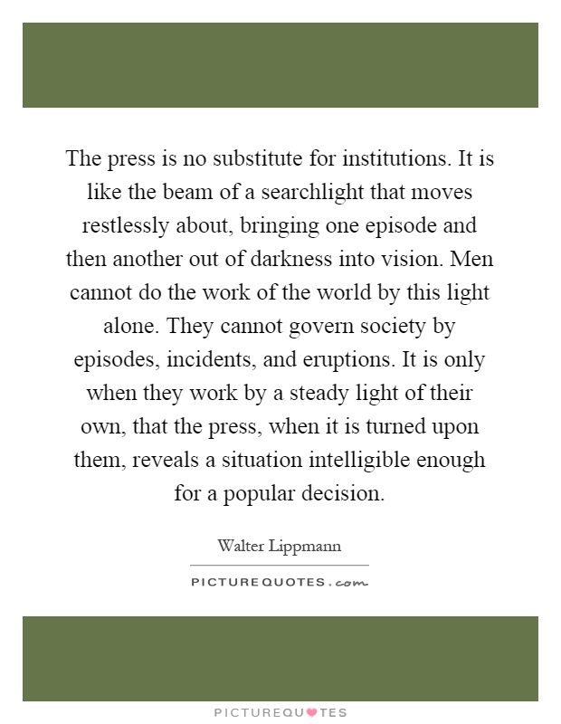 The press is no substitute for institutions. It is like the beam of a searchlight that moves restlessly about, bringing one episode and then another out of darkness into vision. Men cannot do the work of the world by this light alone. They cannot govern society by episodes, incidents, and eruptions. It is only when they work by a steady light of their own, that the press, when it is turned upon them, reveals a situation intelligible enough for a popular decision Picture Quote #1