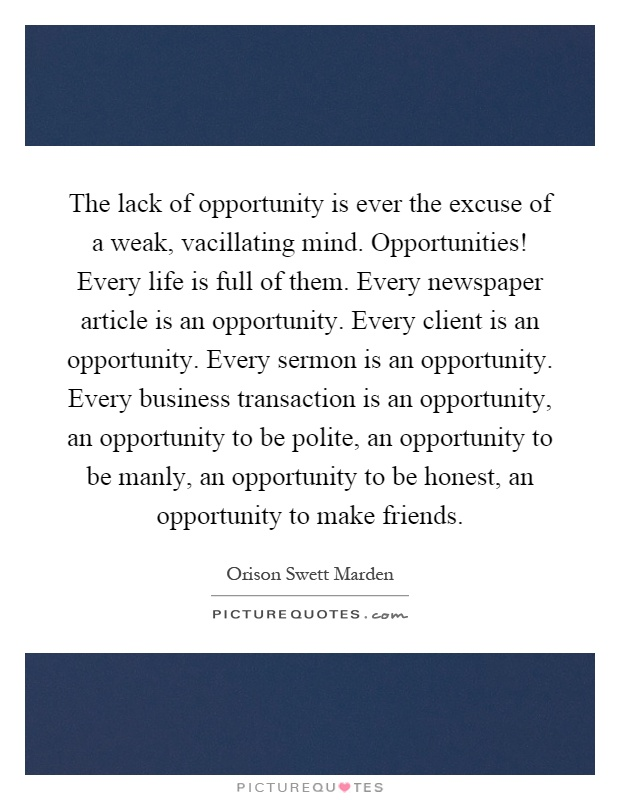 The lack of opportunity is ever the excuse of a weak, vacillating mind. Opportunities! Every life is full of them. Every newspaper article is an opportunity. Every client is an opportunity. Every sermon is an opportunity. Every business transaction is an opportunity, an opportunity to be polite, an opportunity to be manly, an opportunity to be honest, an opportunity to make friends Picture Quote #1