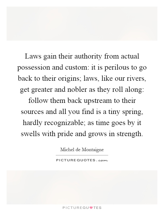 Laws gain their authority from actual possession and custom: it is perilous to go back to their origins; laws, like our rivers, get greater and nobler as they roll along: follow them back upstream to their sources and all you find is a tiny spring, hardly recognizable; as time goes by it swells with pride and grows in strength Picture Quote #1