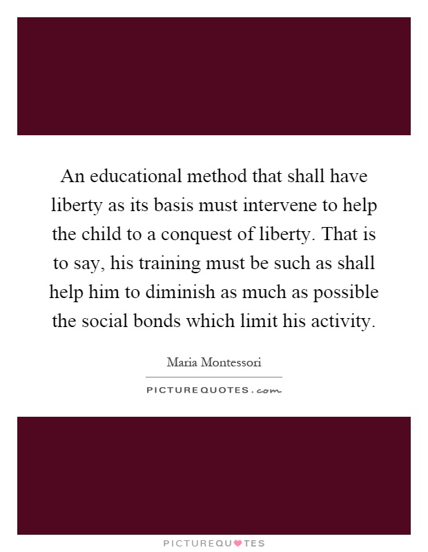 An educational method that shall have liberty as its basis must intervene to help the child to a conquest of liberty. That is to say, his training must be such as shall help him to diminish as much as possible the social bonds which limit his activity Picture Quote #1