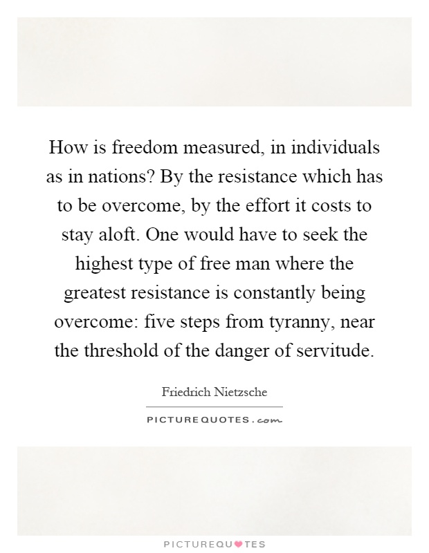 How is freedom measured, in individuals as in nations? By the resistance which has to be overcome, by the effort it costs to stay aloft. One would have to seek the highest type of free man where the greatest resistance is constantly being overcome: five steps from tyranny, near the threshold of the danger of servitude Picture Quote #1