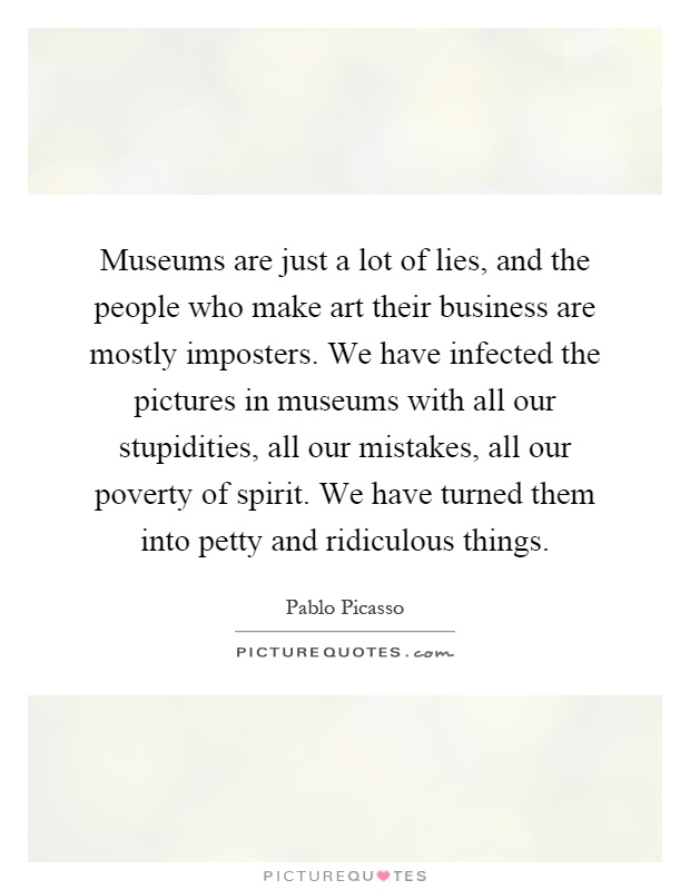 Museums are just a lot of lies, and the people who make art their business are mostly imposters. We have infected the pictures in museums with all our stupidities, all our mistakes, all our poverty of spirit. We have turned them into petty and ridiculous things Picture Quote #1