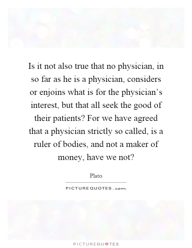 Is it not also true that no physician, in so far as he is a physician, considers or enjoins what is for the physician's interest, but that all seek the good of their patients? For we have agreed that a physician strictly so called, is a ruler of bodies, and not a maker of money, have we not? Picture Quote #1