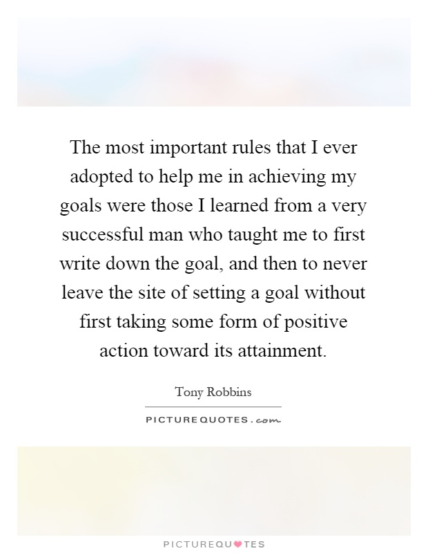 The most important rules that I ever adopted to help me in achieving my goals were those I learned from a very successful man who taught me to first write down the goal, and then to never leave the site of setting a goal without first taking some form of positive action toward its attainment Picture Quote #1