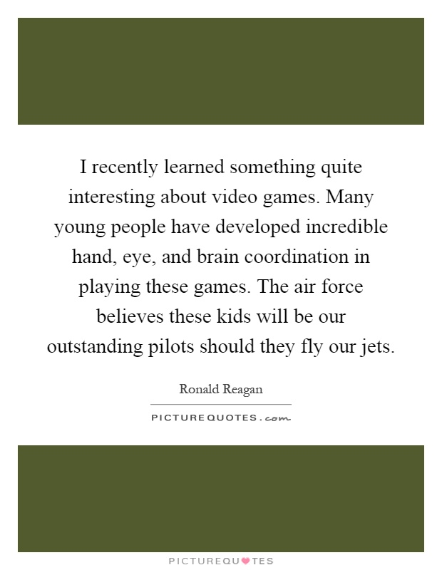 I recently learned something quite interesting about video games. Many young people have developed incredible hand, eye, and brain coordination in playing these games. The air force believes these kids will be our outstanding pilots should they fly our jets Picture Quote #1