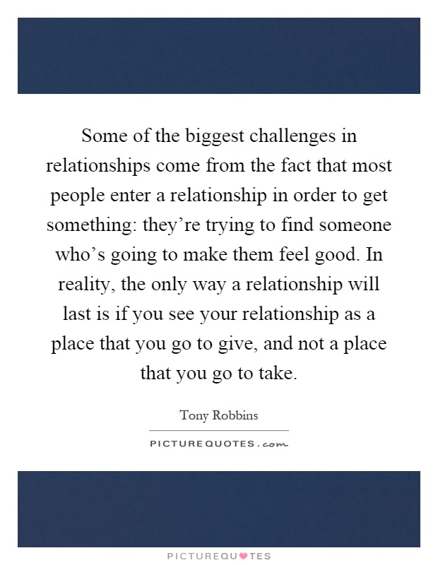 Some of the biggest challenges in relationships come from the fact that most people enter a relationship in order to get something: they're trying to find someone who's going to make them feel good. In reality, the only way a relationship will last is if you see your relationship as a place that you go to give, and not a place that you go to take Picture Quote #1