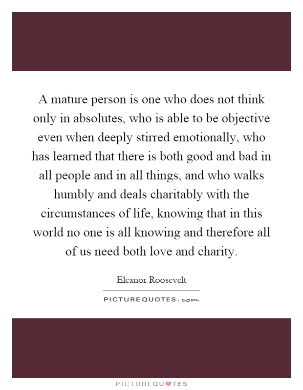 A mature person is one who does not think only in absolutes, who is able to be objective even when deeply stirred emotionally, who has learned that there is both good and bad in all people and in all things, and who walks humbly and deals charitably with the circumstances of life, knowing that in this world no one is all knowing and therefore all of us need both love and charity Picture Quote #1
