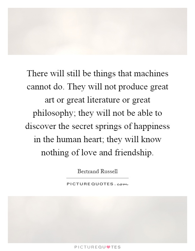 There will still be things that machines cannot do. They will not produce great art or great literature or great philosophy; they will not be able to discover the secret springs of happiness in the human heart; they will know nothing of love and friendship Picture Quote #1