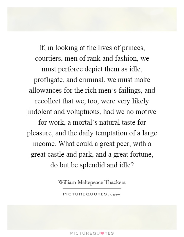 If, in looking at the lives of princes, courtiers, men of rank and fashion, we must perforce depict them as idle, profligate, and criminal, we must make allowances for the rich men's failings, and recollect that we, too, were very likely indolent and voluptuous, had we no motive for work, a mortal's natural taste for pleasure, and the daily temptation of a large income. What could a great peer, with a great castle and park, and a great fortune, do but be splendid and idle? Picture Quote #1