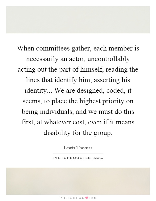 When committees gather, each member is necessarily an actor, uncontrollably acting out the part of himself, reading the lines that identify him, asserting his identity... We are designed, coded, it seems, to place the highest priority on being individuals, and we must do this first, at whatever cost, even if it means disability for the group Picture Quote #1
