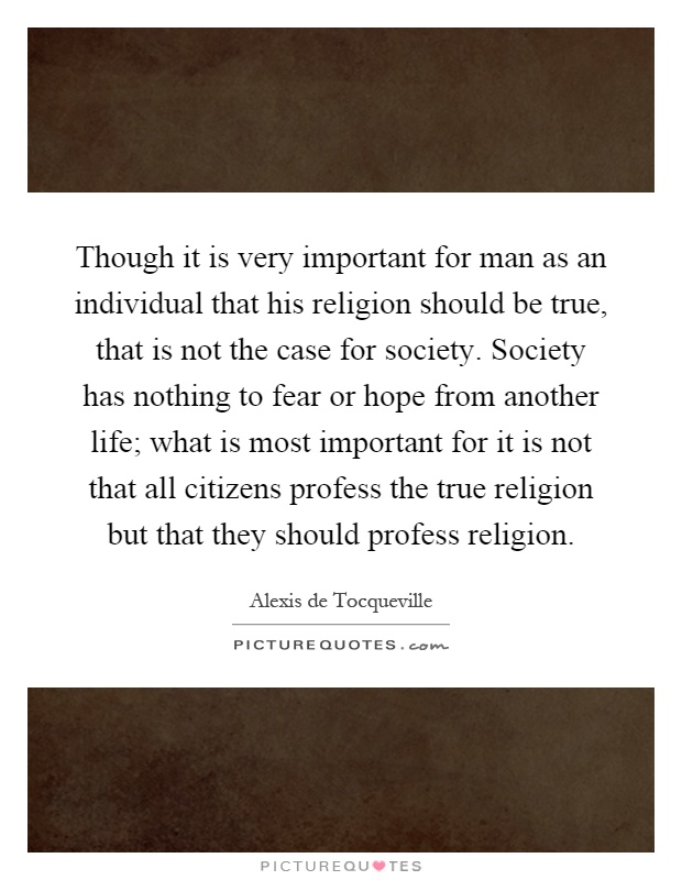 Though it is very important for man as an individual that his religion should be true, that is not the case for society. Society has nothing to fear or hope from another life; what is most important for it is not that all citizens profess the true religion but that they should profess religion Picture Quote #1
