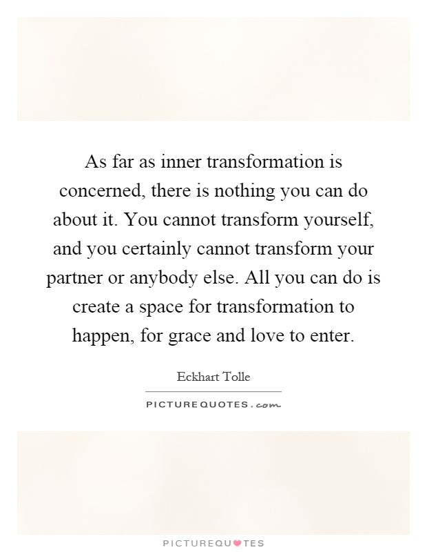 As far as inner transformation is concerned, there is nothing you can do about it. You cannot transform yourself, and you certainly cannot transform your partner or anybody else. All you can do is create a space for transformation to happen, for grace and love to enter Picture Quote #1