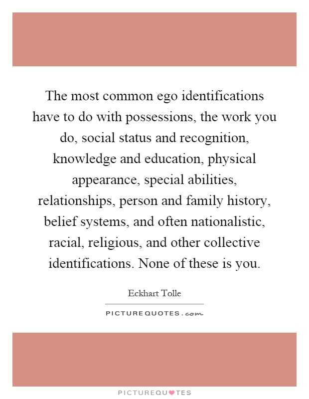 The most common ego identifications have to do with possessions, the work you do, social status and recognition, knowledge and education, physical appearance, special abilities, relationships, person and family history, belief systems, and often nationalistic, racial, religious, and other collective identifications. None of these is you Picture Quote #1