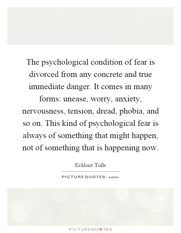 The psychological condition of fear is divorced from any concrete and true immediate danger. It comes in many forms: unease, worry, anxiety, nervousness, tension, dread, phobia, and so on. This kind of psychological fear is always of something that might happen, not of something that is happening now Picture Quote #1