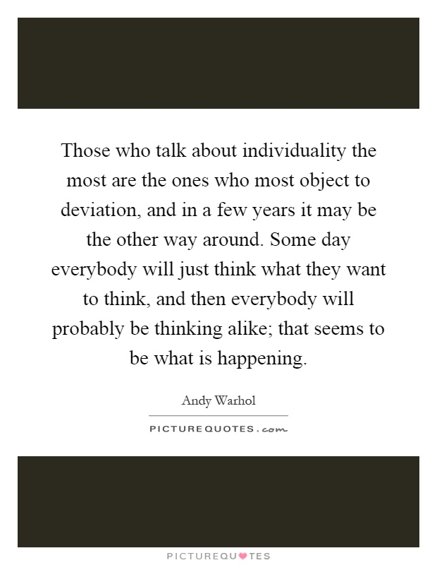 Those who talk about individuality the most are the ones who most object to deviation, and in a few years it may be the other way around. Some day everybody will just think what they want to think, and then everybody will probably be thinking alike; that seems to be what is happening Picture Quote #1