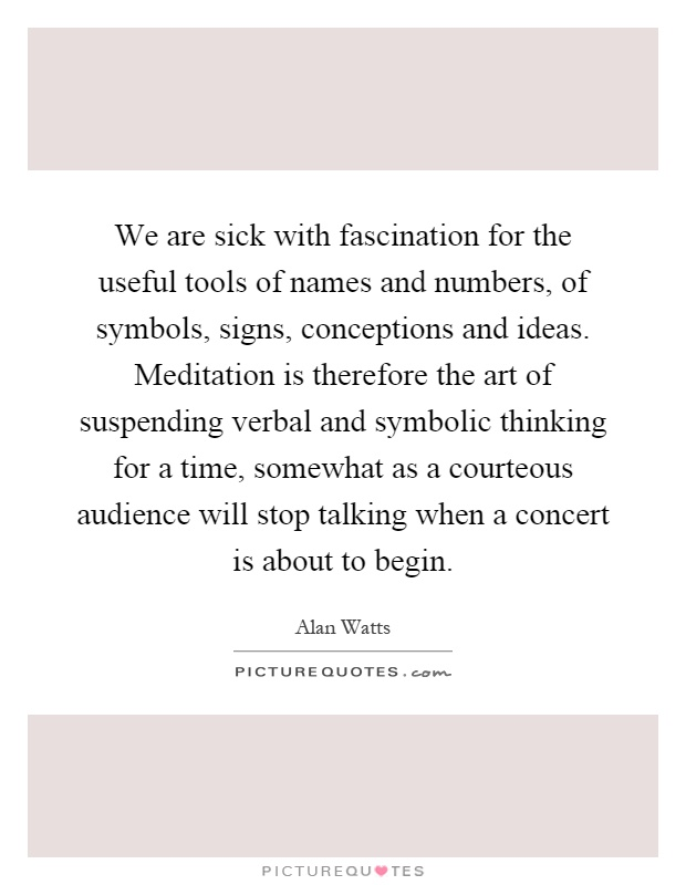 We are sick with fascination for the useful tools of names and numbers, of symbols, signs, conceptions and ideas. Meditation is therefore the art of suspending verbal and symbolic thinking for a time, somewhat as a courteous audience will stop talking when a concert is about to begin Picture Quote #1