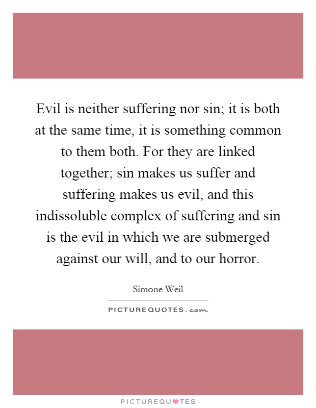 Evil is neither suffering nor sin; it is both at the same time, it is something common to them both. For they are linked together; sin makes us suffer and suffering makes us evil, and this indissoluble complex of suffering and sin is the evil in which we are submerged against our will, and to our horror Picture Quote #1