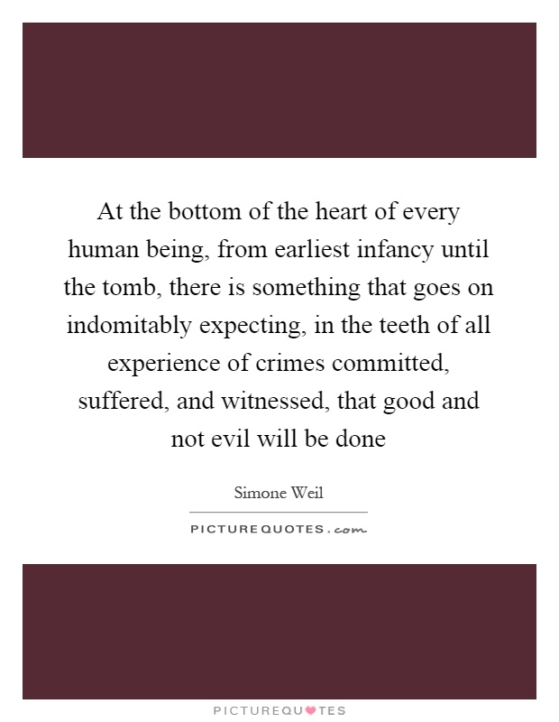 At the bottom of the heart of every human being, from earliest infancy until the tomb, there is something that goes on indomitably expecting, in the teeth of all experience of crimes committed, suffered, and witnessed, that good and not evil will be done Picture Quote #1