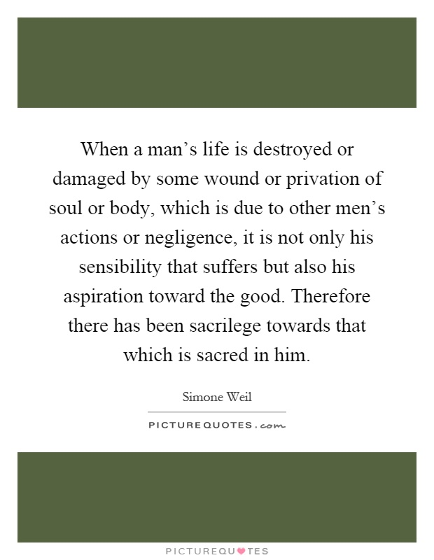 When a man's life is destroyed or damaged by some wound or privation of soul or body, which is due to other men's actions or negligence, it is not only his sensibility that suffers but also his aspiration toward the good. Therefore there has been sacrilege towards that which is sacred in him Picture Quote #1