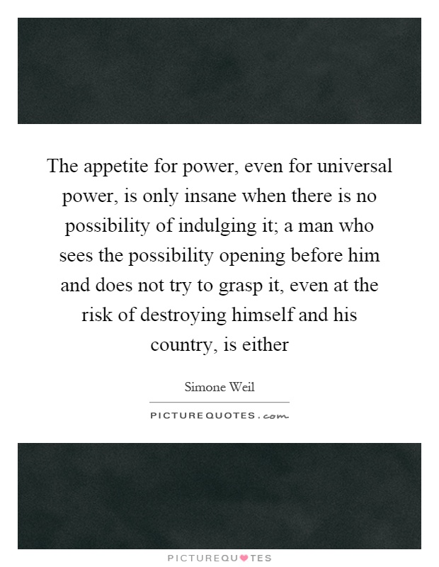 The appetite for power, even for universal power, is only insane when there is no possibility of indulging it; a man who sees the possibility opening before him and does not try to grasp it, even at the risk of destroying himself and his country, is either Picture Quote #1