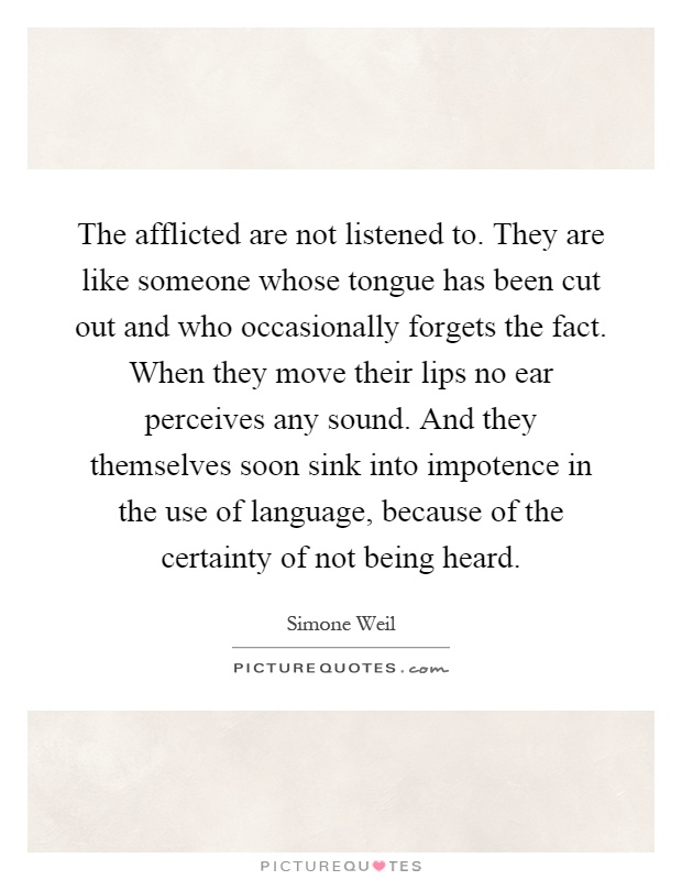 The afflicted are not listened to. They are like someone whose tongue has been cut out and who occasionally forgets the fact. When they move their lips no ear perceives any sound. And they themselves soon sink into impotence in the use of language, because of the certainty of not being heard Picture Quote #1